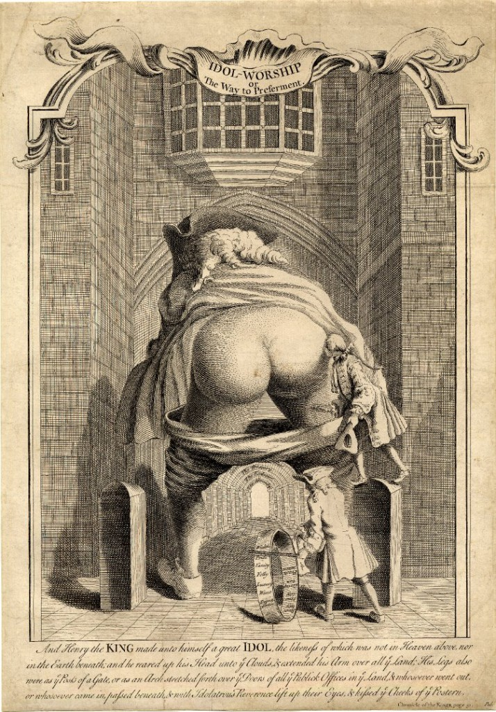 Anonymous Artist, Idol-Worship or the way to preferment, (1740) The Prime Minister Robert Walpole's Bottom is presented as the Archway to St. James's Palace, the symbol of Royal Power. © The Trustees of the British Museum